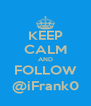 KEEP CALM AND FOLLOW @iFrank0 - Personalised Poster A4 size