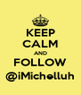 KEEP CALM AND FOLLOW @iMichelluh - Personalised Poster A4 size