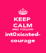 KEEP  CALM AND FOLLOW int0xicated- courage - Personalised Poster A4 size