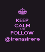 KEEP CALM AND FOLLOW @irenasirere - Personalised Poster A4 size