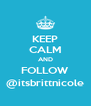 KEEP CALM AND FOLLOW @itsbrittnicole - Personalised Poster A4 size