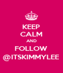KEEP CALM AND FOLLOW @ITSKIMMYLEE - Personalised Poster A4 size