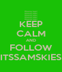 KEEP CALM AND FOLLOW ITSSAMSKIES - Personalised Poster A4 size