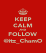 KEEP CALM AND FOLLOW @itz_ChamO - Personalised Poster A4 size