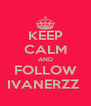 KEEP CALM AND FOLLOW IVANERZZ  - Personalised Poster A4 size