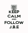 KEEP CALM AND  FOLLOW  J.B.E - Personalised Poster A4 size