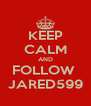 KEEP CALM AND FOLLOW  JARED599 - Personalised Poster A4 size