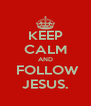 KEEP CALM AND   FOLLOW  JESUS. - Personalised Poster A4 size