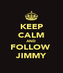 KEEP CALM AND FOLLOW  JIMMY - Personalised Poster A4 size