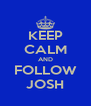 KEEP CALM AND FOLLOW JOSH - Personalised Poster A4 size