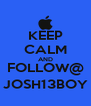 KEEP CALM AND FOLLOW@ JOSH13BOY - Personalised Poster A4 size