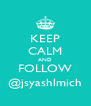 KEEP CALM AND FOLLOW @jsyashlmich - Personalised Poster A4 size