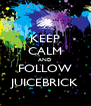 KEEP CALM AND FOLLOW JUICEBRICK - Personalised Poster A4 size