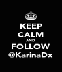 KEEP CALM AND FOLLOW @KarinaDx - Personalised Poster A4 size