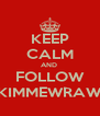 KEEP CALM AND  FOLLOW KIMMEWRAW - Personalised Poster A4 size