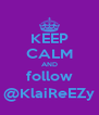 KEEP CALM AND follow @KlaiReEZy - Personalised Poster A4 size