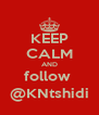KEEP CALM AND follow  @KNtshidi - Personalised Poster A4 size