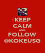 KEEP CALM AND FOLLOW @KOKEUSG - Personalised Poster A4 size
