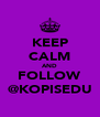 KEEP CALM AND FOLLOW @KOPISEDU - Personalised Poster A4 size