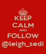KEEP CALM AND FOLLOW @leigh_sedi - Personalised Poster A4 size