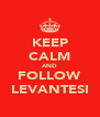 KEEP CALM AND FOLLOW LEVANTESI - Personalised Poster A4 size