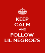 KEEP CALM AND FOLLOW LIL NEGROE'S - Personalised Poster A4 size