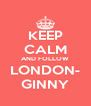 KEEP CALM AND FOLLOW LONDON- GINNY - Personalised Poster A4 size