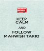 KEEP CALM AND FOLLOW MAHWISH TARIQ - Personalised Poster A4 size