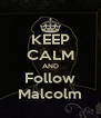 KEEP CALM AND Follow Malcolm - Personalised Poster A4 size