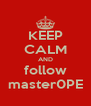 KEEP CALM AND follow master0PE - Personalised Poster A4 size