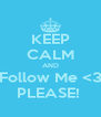 KEEP CALM AND Follow Me <3 PLEASE!  - Personalised Poster A4 size