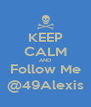 KEEP CALM AND Follow Me @49Alexis - Personalised Poster A4 size