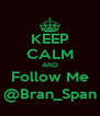 KEEP CALM AND Follow Me @Bran_Span - Personalised Poster A4 size