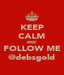 KEEP CALM AND FOLLOW ME @debsgold - Personalised Poster A4 size