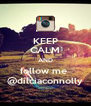 KEEP CALM AND follow me  @dilciaconnolly - Personalised Poster A4 size