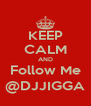 KEEP CALM AND Follow Me @DJJIGGA - Personalised Poster A4 size