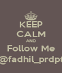 KEEP CALM AND Follow Me @fadhil_prdpt - Personalised Poster A4 size