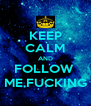 KEEP CALM AND FOLLOW  ME,FUCKING - Personalised Poster A4 size