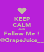 KEEP CALM AND Follow Me ! @GrapeJuice__ - Personalised Poster A4 size