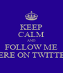 KEEP CALM AND FOLLOW ME HERE ON TWITTER - Personalised Poster A4 size