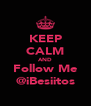 KEEP CALM AND Follow Me @iBesiitos - Personalised Poster A4 size