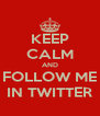 KEEP CALM AND FOLLOW ME IN TWITTER - Personalised Poster A4 size