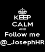 KEEP CALM AND Follow me @_JosephHR - Personalised Poster A4 size