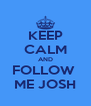 KEEP CALM AND FOLLOW  ME JOSH - Personalised Poster A4 size