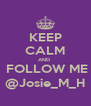 KEEP CALM AND   FOLLOW ME @Josie_M_H - Personalised Poster A4 size
