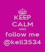 KEEP CALM AND follow me @kell3534 - Personalised Poster A4 size