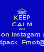 KEEP CALM And Follow me on Instagam and twitter Fmoi@Donny_loudpack  Fmot@Donny_Dat_Nigga - Personalised Poster A4 size
