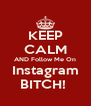 KEEP CALM AND Follow Me On Instagram BITCH!  - Personalised Poster A4 size