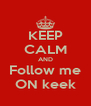KEEP CALM AND Follow me ON keek - Personalised Poster A4 size