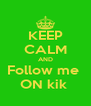 KEEP CALM AND Follow me  ON kik  - Personalised Poster A4 size
